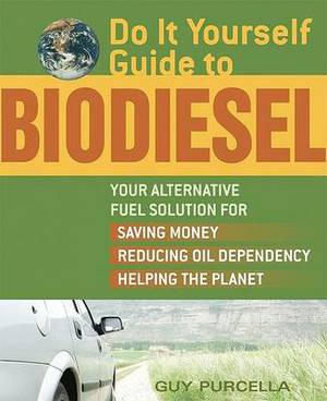 Do-it-yourself Guide to Biodiesel: Your Alternative Fuel Solution for Saving Money, Reducing Oil Dependency and Helping the Planet