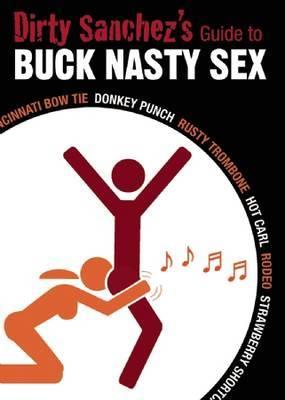 Dirty Sanchez's Guide to Buck Nasty Sex: Cincinnati Bow Tie, Donkey Punch, Rusty Trombone, Hot Carl, Rodeo, Strawberry Shortcake