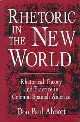 Rhetoric in the New World: Rhetorical Theory and Practice in Colonial Spanish America