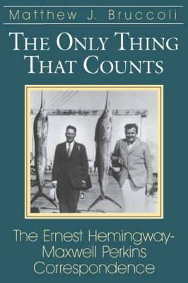 The Only Thing That Counts: Ernest Hemingway-Maxwell Perkins Correspondence