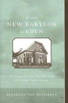 From New Babylon to Eden: The Huguenots and Their Migration to Colonial South Carolina