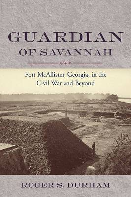 Guardian of Savannah: Fort McAllister, Georgia, in the Civil War and Beyond
