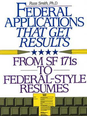 Federal Applications That Get Results: From SF 171s to Federal-Style Resumes