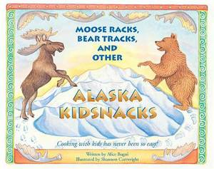 Moose Racks, Bear Tracks, and Other Kid Snacks: Cooking with Kids Has Never Been So Easy!
