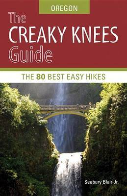 The Creaky Knees Guide: Oregon: The 80 Best Easy Hikes