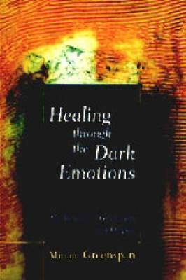 Healing Through the Dark Emotions: The Wisdom of Grief, Fear and Despair
