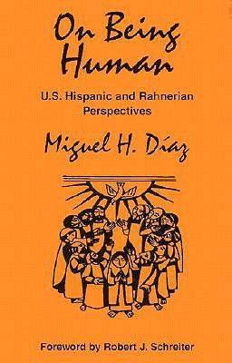 On Being Human: U.S. Hispanic and Rahnerian Perspectives / Miguel H. Daiaz.
