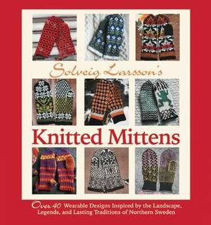 Solveig Larsson's Knitted Mittens: Over 40 Wearable Patterns Inspired by the Landscape, Legends, and Lasting Traditions of Northern Sweden