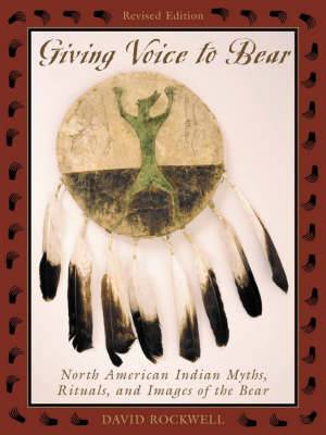 Giving Voice to Bear: North American Indian Myths, Rituals and Images of the Bear