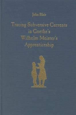 Tracing Subversive Currents in Goethe's  Wilhelm Meister's Apprenticeship