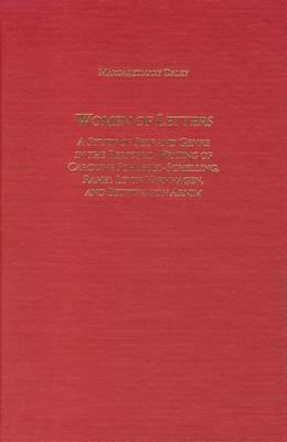 Women of Letters: A Study of Self and Genre in the Personal Correspondence of Caroline Schlegel-Schelling,Rahel Levin Varnhagen, and Bettina Von Arnim