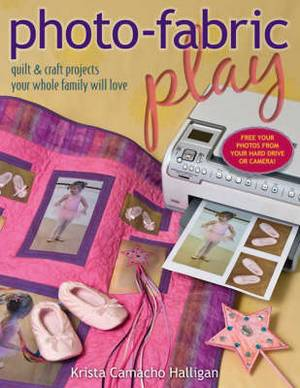 Photo-fabric Play: Quilt and Craft Projects Your Whole Family Will Love