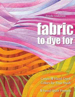 Fabric to Dye for: Create 72 Hand-dyed Colours for Your Stash