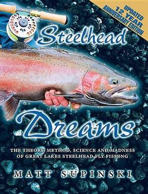 Steelhead Dreams: The Theory, Method, Science and Madness of Steelhead Fly-Fishing