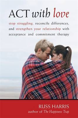 Act With Love: Stop Struggling, Reconcile Differences, and Strengthen Your Relationship With Acceptance and Commitment Therapy