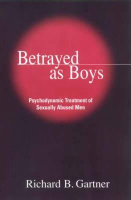 Betrayed as Boys: Psychodynamic Treatment of Sexually Abused Men