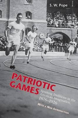Patriotic Games: Sporting Tradition in the American Imagination, 1876-1926