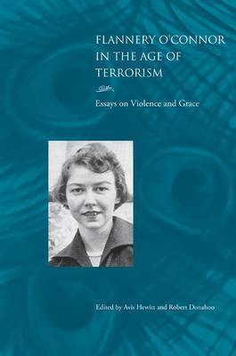 Flannery O'Connor in the Age of Terrorism: Essays on Violence and Grace