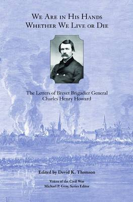 We are in His Hands Whether We Live or Die: The Letters of Brevet Brigadier General Charles Henry Howard