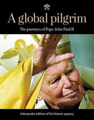 A Global Pilgrim: The Journeys of Pope John Paul II