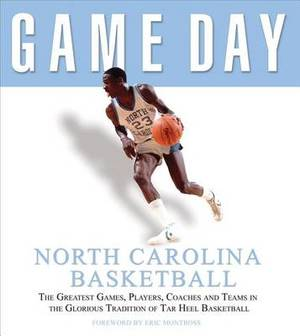 Game Day: North Carolina Basketball: The Greatest Games, Players, Coaches, and Teams in the Glorious Tradition of Tar Heel Basketball