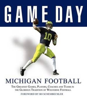 Michigan Football: The Greatest Games, Players, Coaches, and Teams in the Glorious Tradition of Wolverine Football