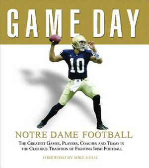 Notre Dame Football: The Greatest Games, Players, Coaches, and Teams in the Glorious Tradition of Fighting Irish Football