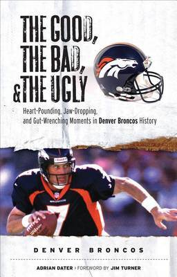 The Good, the Bad, and the Ugly Denver Broncos: The Greatest Jaw-Dropping, Gut-Wrenching Moments in Broncos History