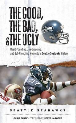The Good, the Bad, and the Ugly Seattle Seahawks: Heart-Pounding, Jaw-Dropping, and Gut-Wrenching Moments from Seattle Seahawks History