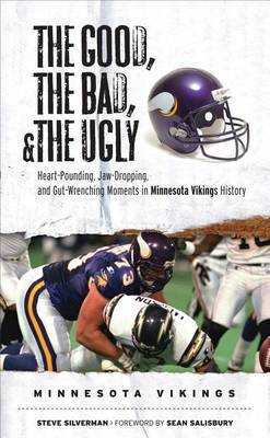 The Good, the Bad, & the Ugly: Minnesota Vikings: Heart-Pounding, Jaw-Dropping, and Gut-Wrenching Moments from Minnesota Vikings History