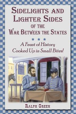 Sidelights and Lighter Sides of the War Between the States: A Feast of History Cooked Up in Small Bites!