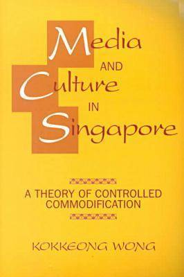 Media and Culture in Singapore: A Theory of Controlled Commodification