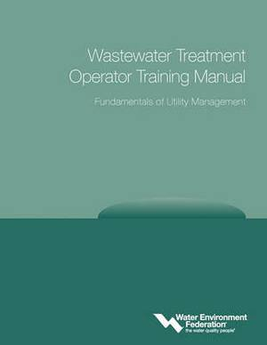 Wastewater Treatment Operator Training Manual: Fundamentals of Utility Management