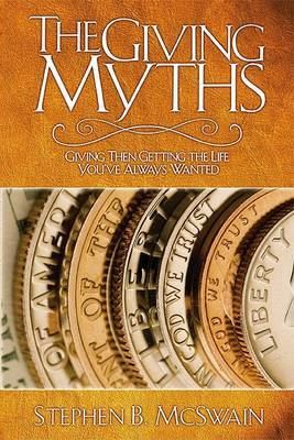 The Giving Myths: Giving Then Getting the Life You've Always Wanted
