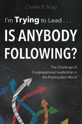 I'm Trying to Lead . . . Is Anybody Following?: The Challenge of Congregational Leadership in the Postmodern World