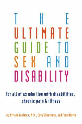 The Ultimate Guide to Sex and Disability: For All of Us Who Live with Disabilities, Chronic Pain and Illness