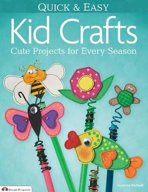 Quick & Easy Kid Crafts  : Cute Projects for Every Season