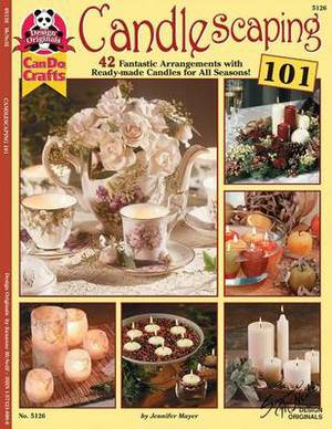 Candlescaping 101: 42 Fantastic Arrangements with Ready-Made Candles for All Seasons