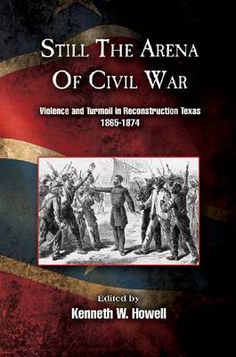 Still the Arena of Civil War: Violence and Turmoil in Reconstruction Texas, 1865