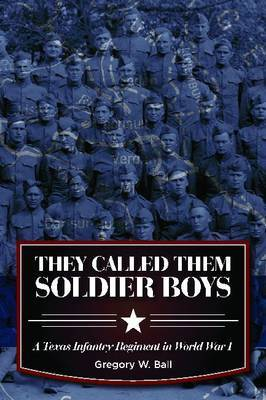 They Called Them Soldier Boys: A Texas Infantry Regiment in World War I