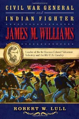Civil War General and Indian Fighter James M. Williams: Leader of the 1st Kansas Colored Volunteer Infantry and the 8th U.S. Cavalry