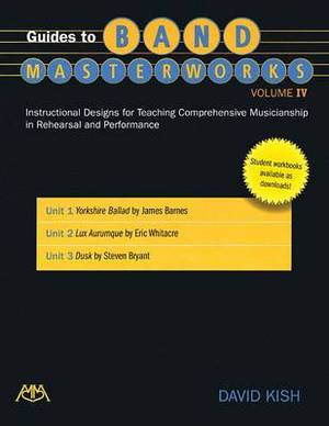 Guides to Band Masterworks - Volume IV: Instructional Designs for Teaching Comprehensive Musicianship in Rehearsal and Performance