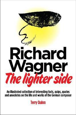 Richard Wagner: The Lighter Side: an Illustrated Collection of Interesting Facts, Quips,