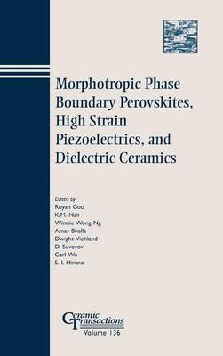 Morphotropic Phase Boundary Perovskites, High Strain Piezoelectrics, and Dielectric Ceramics: Proceedings of the Symposium Held at the 104th Annual Meeting of the American Ceramic Society, April 28-May 1, 2002 in Missouri, and 103rd Meeting, April 22-25,