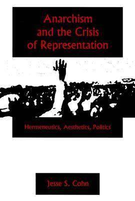 Anarchism And The Crisis Or Represe: Hermeneutics, Aesthetics, Politics