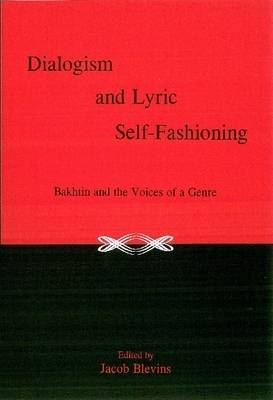 Dialogism And Lyric Self-Fashioning: Bakhtin and the Voices of a Genre