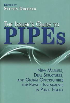 The Issuer's Guide to PIPEs: New Markets, Deal Structures, and Global Opportunities for Private Investments in Public Equity