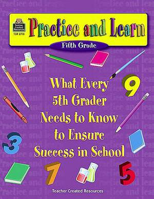 Practice and Learn (Fifth Grade): What Every 5th Grader Needs to Know to Ensure Success in School