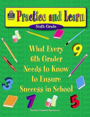Practice and Learn (Sixth Grade): What Every 6th Grader Needs to Know to Ensure Success in School
