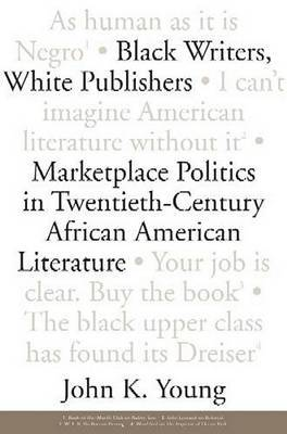 Black Writers, White Publishers: Marketplace Politics in Twentieth- Century African American Literature
